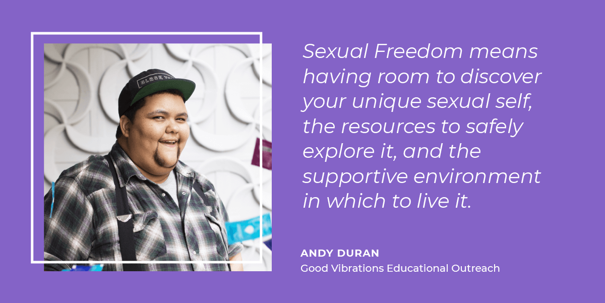 Andy Duran thinks sexual freedom means having room to discover your unique sexual self, the resources to safely explore it, and the supportive environment in which to live it.