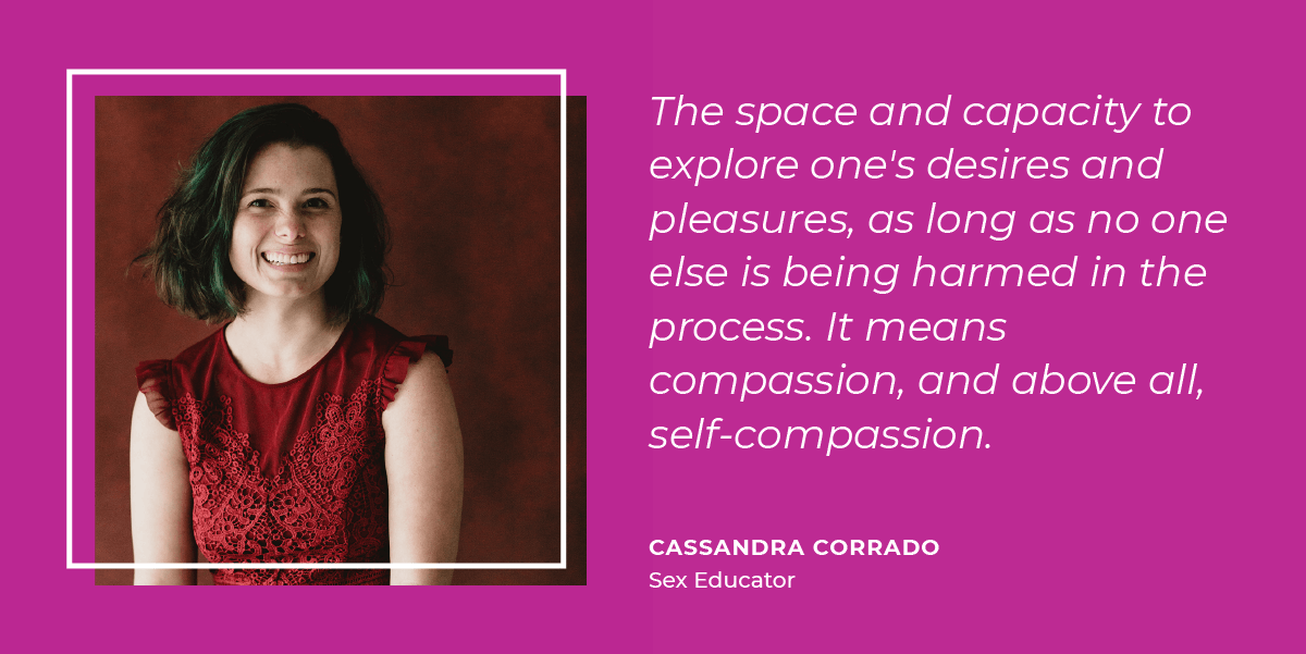 Cassandra Corrado thinks sexual freedom means the space and capacity to explore one's desires and pleasures, as long as no one else is being harmed in the process. It means compassion, and above all, self-compassion.